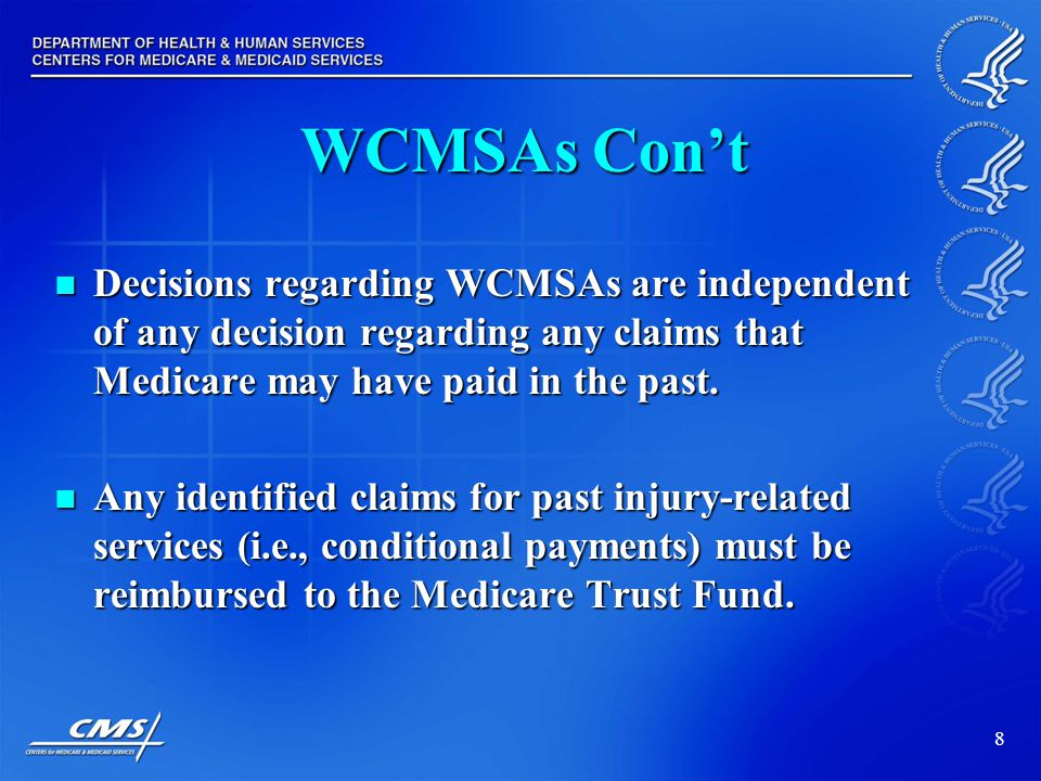 8 WCMSAs Con't Decisions regarding WCMSAs are independent of any decision regarding any claims that Medicare may have paid in the past.