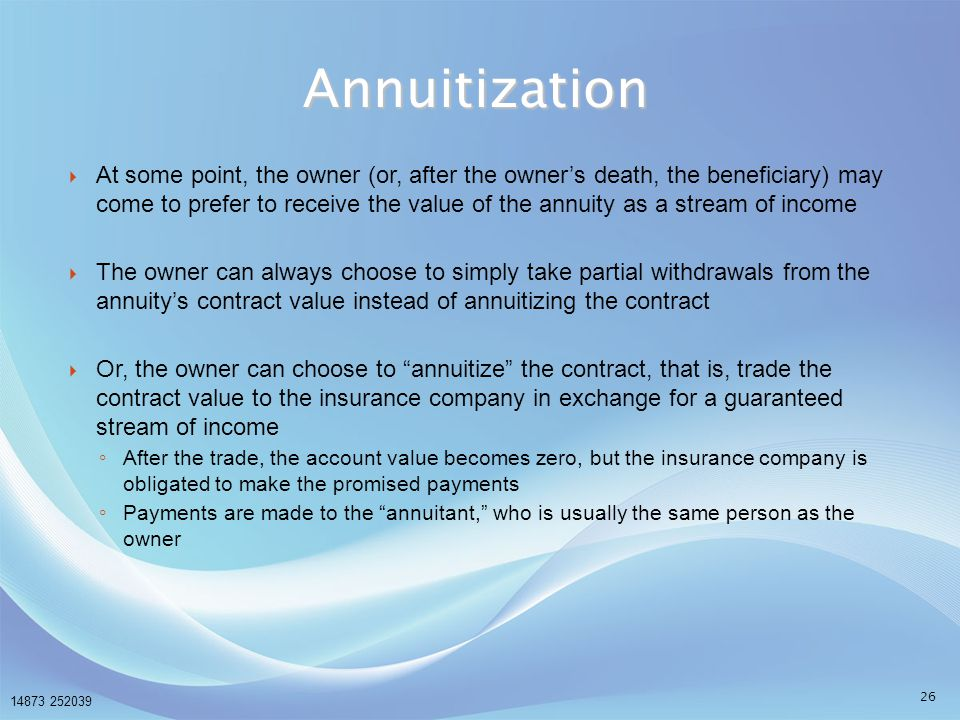 14873 252039 26  At some point, the owner (or, after the owner's death, the beneficiary) may come to prefer to receive the value of the annuity as a