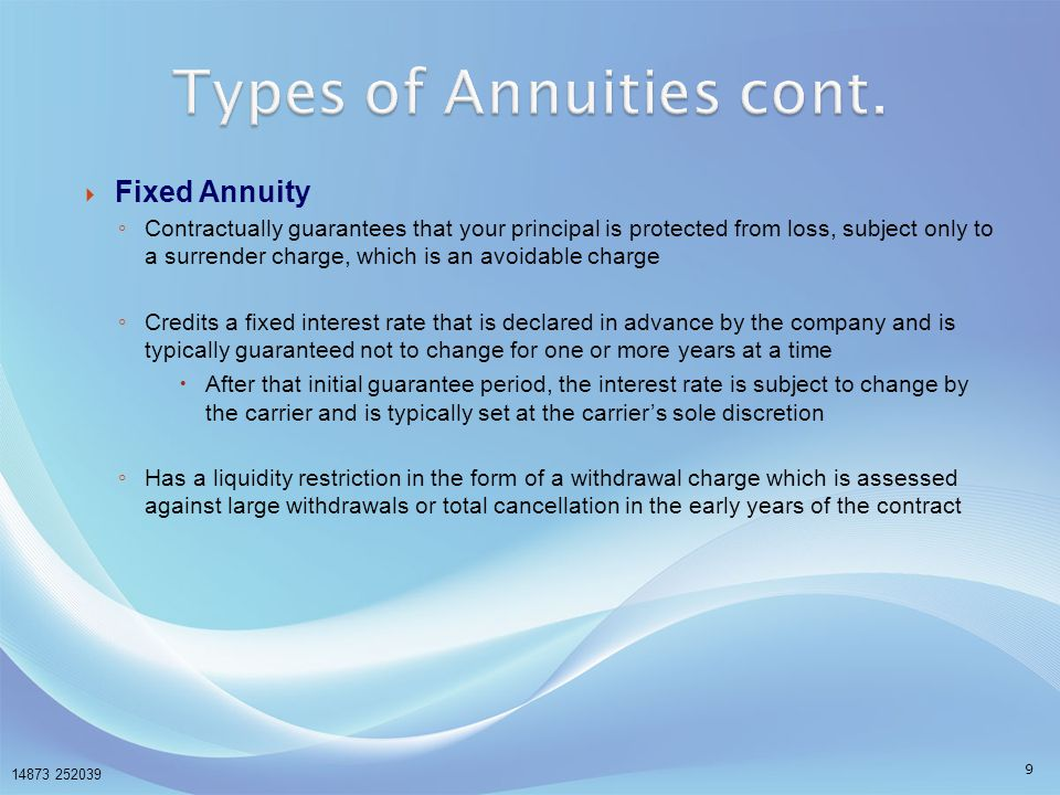 14873 252039 10  Fixed Indexed Annuity ◦ Just like a traditional fixed annuity, contractually guarantees that your principal is protected from loss, subject only to a surrender charge, which is an avoidable charge ◦ Declares at the beginning of each policy year a formula, based on a stock market index, that will be used to calculate the interest credit that will occur at the end of the policy year  At the beginning of each subsequent policy year, at least one element of the formula is subject to change by the carrier and is typically set at carrier's sole discretion ◦ The appeal of an fixed indexed annuity is that you have growth potential, along with protection from loss ◦ Fixed Indexed annuities are a type of fixed annuity, therefore they are not registered as securities and may be sold by licensed life/annuity agents Fixed Indexed annuities are not registered securities or stock market investments and do not directly participate in any stock or equity investments.