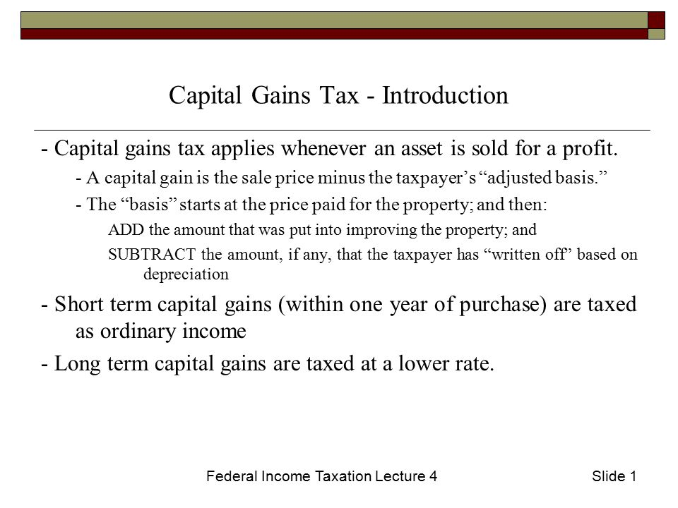 Federal Income Taxation Lecture 4Slide 12 Some Other Tax Exemptions  Some state or municipal bonds are exempt from tax (although they usually pay a lower interest rate)  Exemption for sale of personal residence (§121) If the taxpayer sells a personal residence in which s/he has lived for at least 2 of the last 5 years, the first $250,000 ($500,000 for married couples) is exempt from capital gains tax.