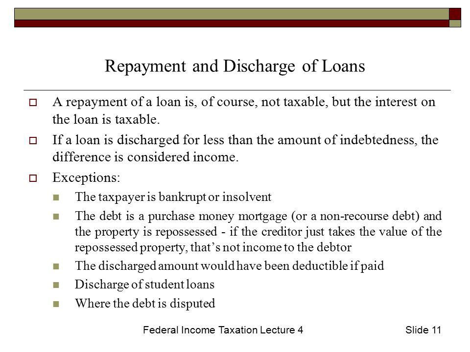 Federal Income Taxation Lecture 4Slide 11 Repayment and Discharge of Loans  A repayment of a loan is, of course, not taxable, but the interest on the loan is taxable.