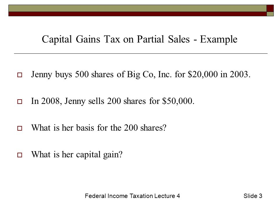 Federal Income Taxation Lecture 4Slide 4 Capital Gains Tax on Partial Sales - Solution  The total basis for the property was $20,000 and she sold 2/5 of her shares.