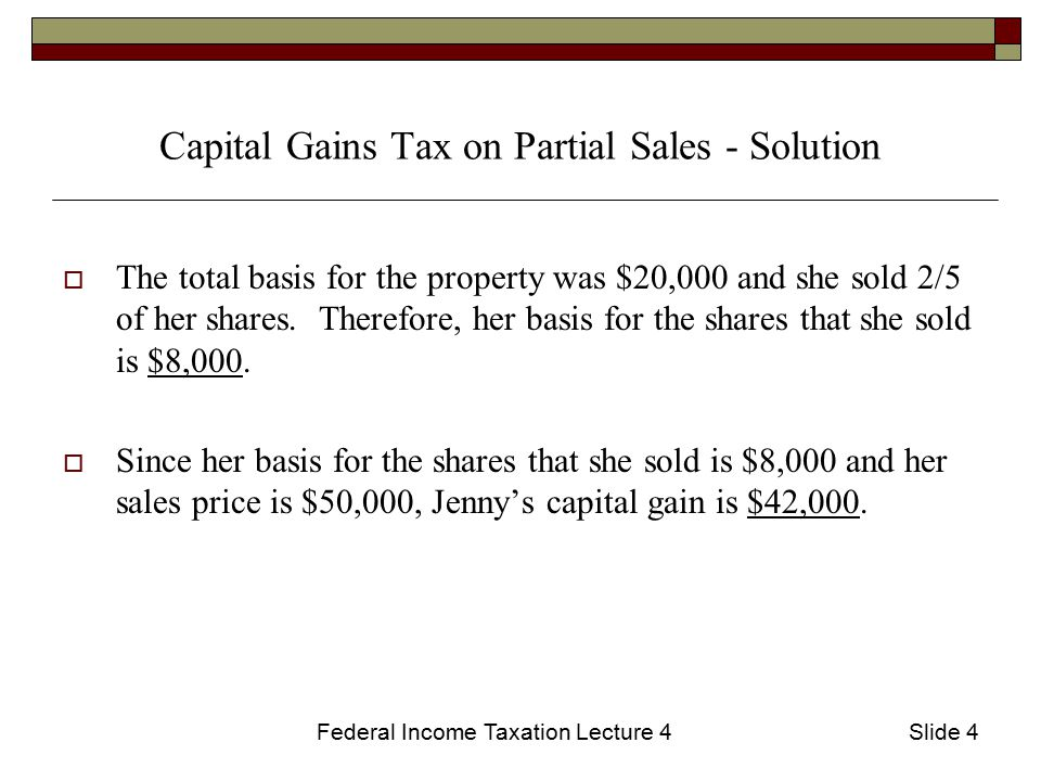 Federal Income Taxation Lecture 4Slide 4 Capital Gains Tax on Partial Sales - Solution  The total basis for the property was $20,000 and she sold 2/5 of her shares.