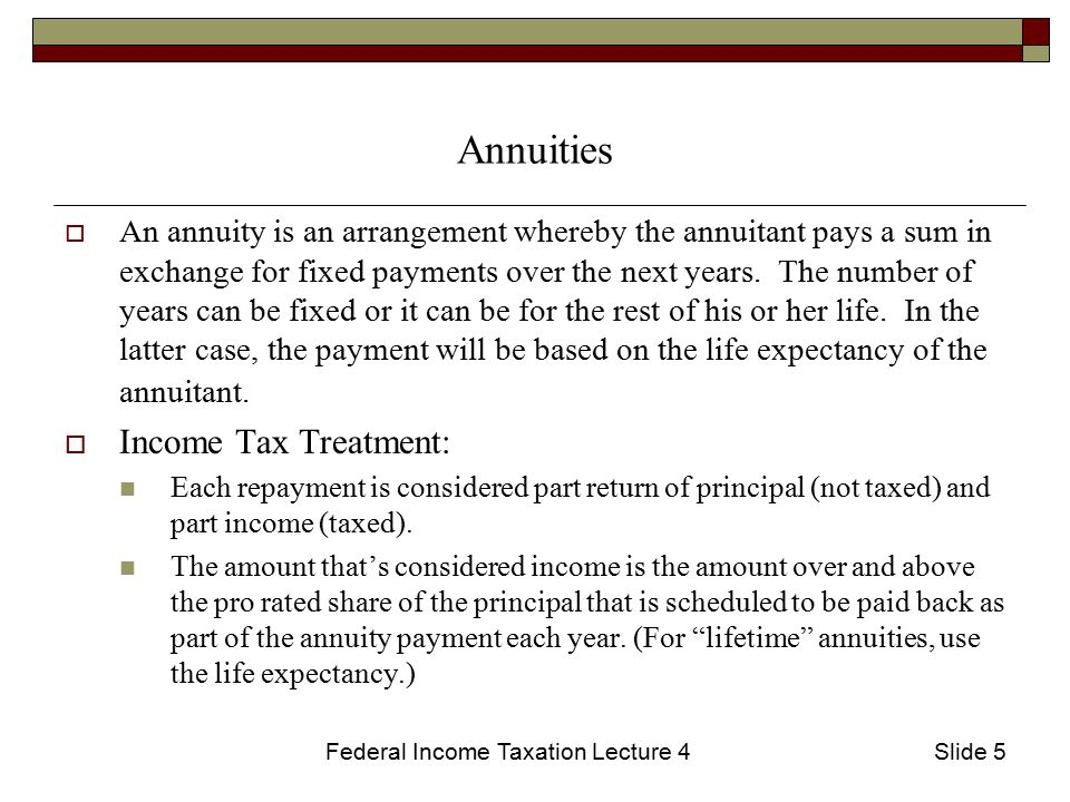Federal Income Taxation Lecture 4Slide 5 Annuities  An annuity is an arrangement whereby the annuitant pays a sum in exchange for fixed payments over the next years.