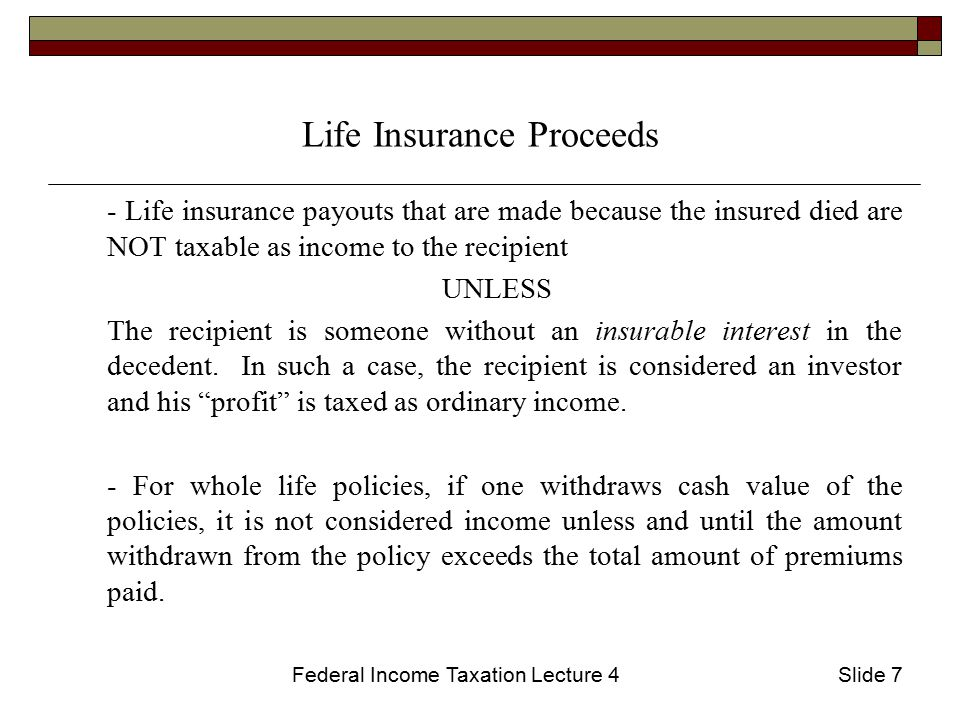 Federal Income Taxation Lecture 4Slide 7 Life Insurance Proceeds - Life insurance payouts that are made because the insured died are NOT taxable as income to the recipient UNLESS The recipient is someone without an insurable interest in the decedent.