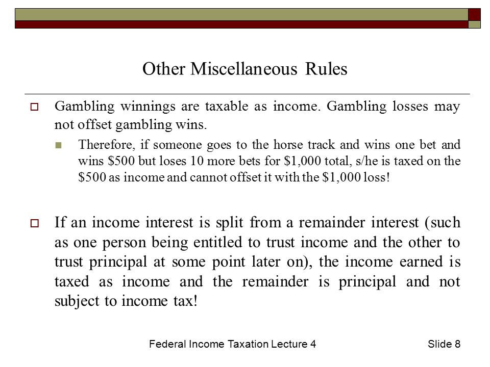 Federal Income Taxation Lecture 4Slide 8 Other Miscellaneous Rules  Gambling winnings are taxable as income.