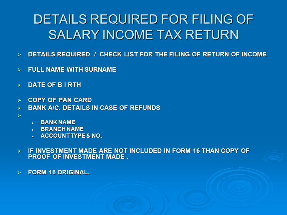 DETAILS REQUIRED FOR FILING OF SALARY INCOME TAX RETURN  DETAILS REQUIRED / CHECK LIST FOR THE FILING OF RETURN OF INCOME  FULL NAME WITH SURNAME  DATE OF B I RTH  COPY OF PAN CARD  BANK A/C.