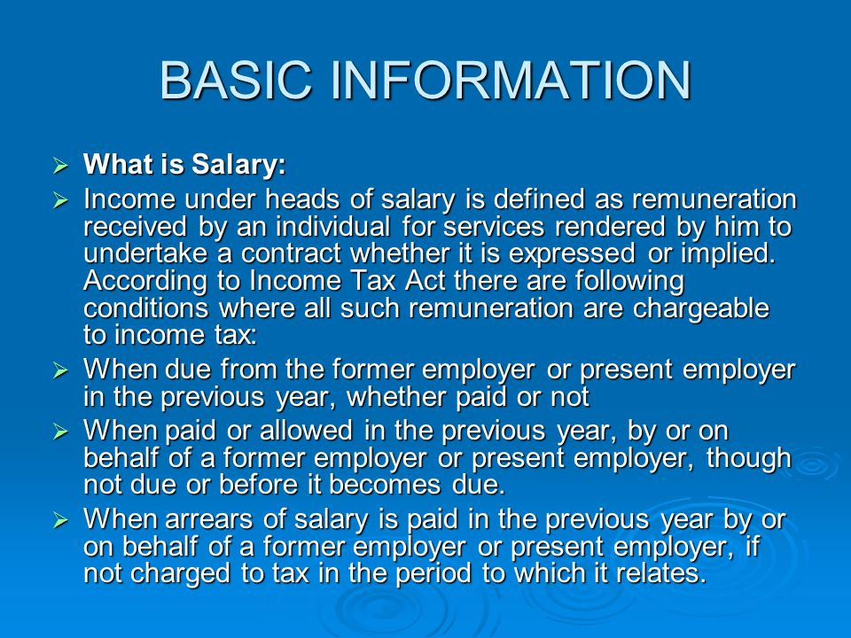 BASIC INFORMATION  What is Salary:  Income under heads of salary is defined as remuneration received by an individual for services rendered by him to undertake a contract whether it is expressed or implied.