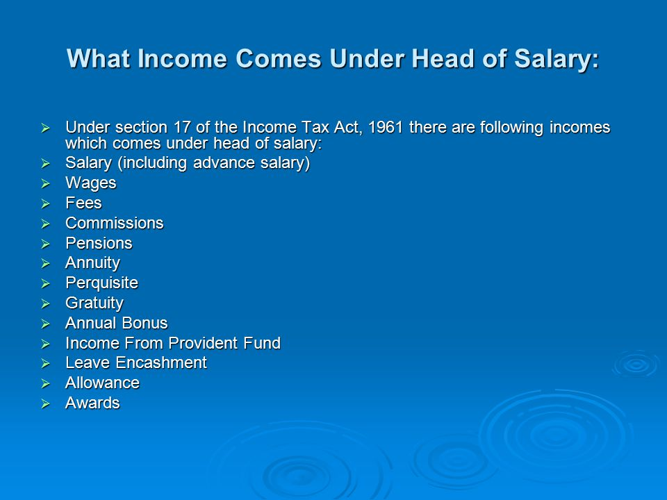 What Income Comes Under Head of Salary:  Under section 17 of the Income Tax Act, 1961 there are following incomes which comes under head of salary:  Salary (including advance salary)  Wages  Fees  Commissions  Pensions  Annuity  Perquisite  Gratuity  Annual Bonus  Income From Provident Fund  Leave Encashment  Allowance  Awards