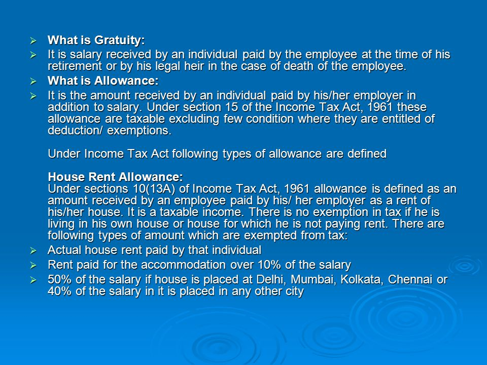  What is Gratuity:  It is salary received by an individual paid by the employee at the time of his retirement or by his legal heir in the case of death of the employee.