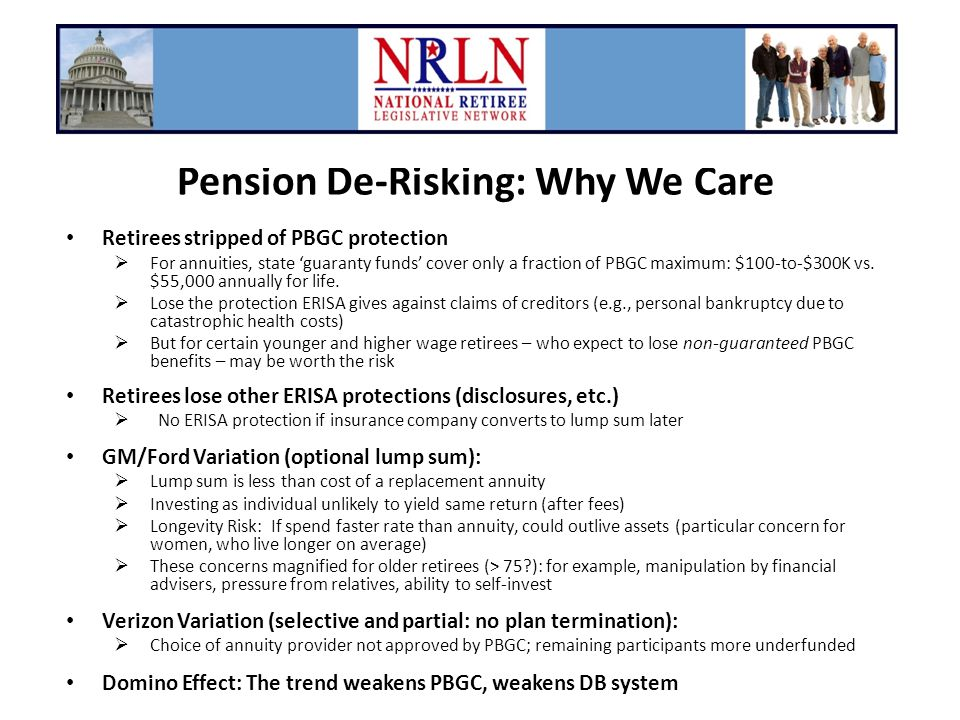 Pension De-Risking: Why We Care Retirees stripped of PBGC protection  For annuities, state 'guaranty funds' cover only a fraction of PBGC maximum: $100-to-$300K vs.