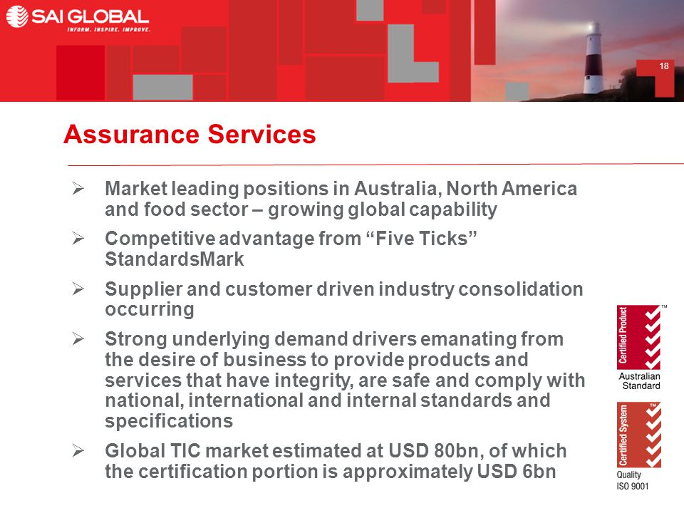 18 Assurance Services  Market leading positions in Australia, North America and food sector – growing global capability  Competitive advantage from Five Ticks StandardsMark  Supplier and customer driven industry consolidation occurring  Strong underlying demand drivers emanating from the desire of business to provide products and services that have integrity, are safe and comply with national, international and internal standards and specifications  Global TIC market estimated at USD 80bn, of which the certification portion is approximately USD 6bn