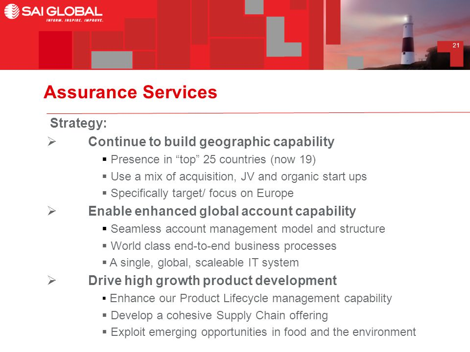 21 Assurance Services Strategy:  Continue to build geographic capability  Presence in top 25 countries (now 19)  Use a mix of acquisition, JV and organic start ups  Specifically target/ focus on Europe  Enable enhanced global account capability  Seamless account management model and structure  World class end-to-end business processes  A single, global, scaleable IT system  Drive high growth product development  Enhance our Product Lifecycle management capability  Develop a cohesive Supply Chain offering  Exploit emerging opportunities in food and the environment