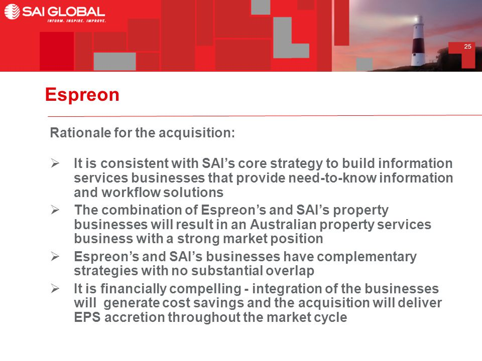 25 Espreon Rationale for the acquisition:  It is consistent with SAI's core strategy to build information services businesses that provide need-to-know information and workflow solutions  The combination of Espreon's and SAI's property businesses will result in an Australian property services business with a strong market position  Espreon's and SAI's businesses have complementary strategies with no substantial overlap  It is financially compelling - integration of the businesses will generate cost savings and the acquisition will deliver EPS accretion throughout the market cycle