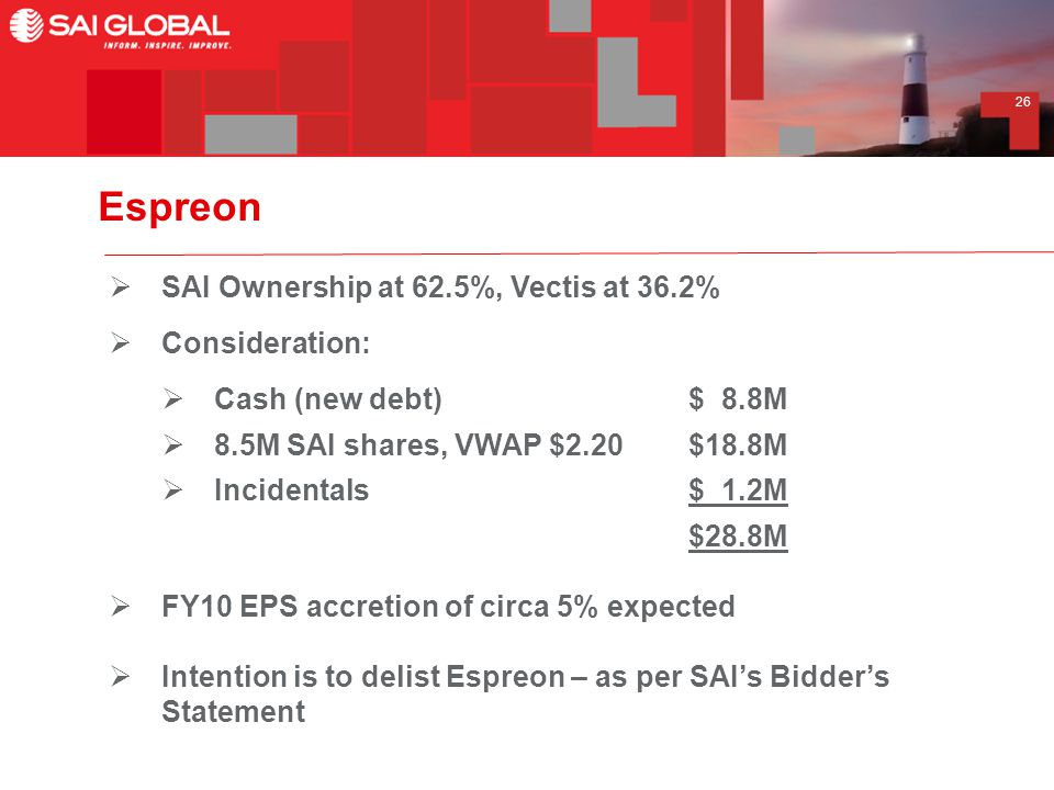 26 Espreon  SAI Ownership at 62.5%, Vectis at 36.2%  Consideration:  Cash (new debt)$ 8.8M  8.5M SAI shares, VWAP $2.20$18.8M  Incidentals$ 1.2M $28.8M  FY10 EPS accretion of circa 5% expected  Intention is to delist Espreon – as per SAI's Bidder's Statement