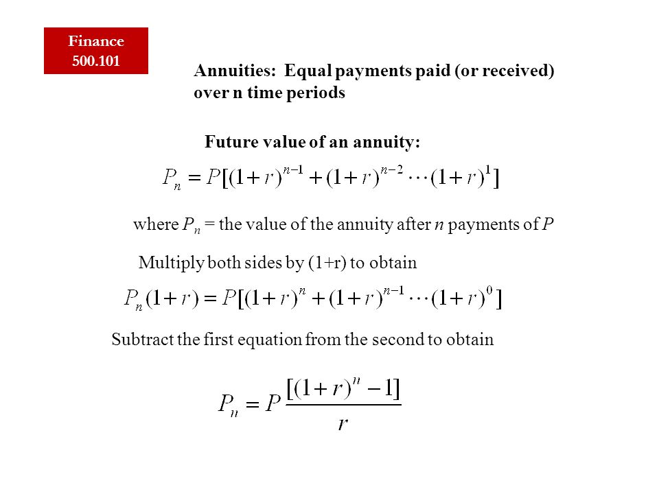 Finance 500.101 Annuities: Equal payments paid (or received) over n time periods Future value of an annuity: where P n = the value of the annuity after n payments of P Multiply both sides by (1+r) to obtain Subtract the first equation from the second to obtain