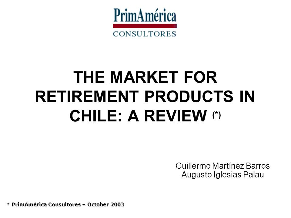 THE MARKET FOR RETIREMENT PRODUCTS IN CHILE: A REVIEW (*) Guillermo Martínez Barros Augusto Iglesias Palau * PrimAmérica Consultores – October 2003