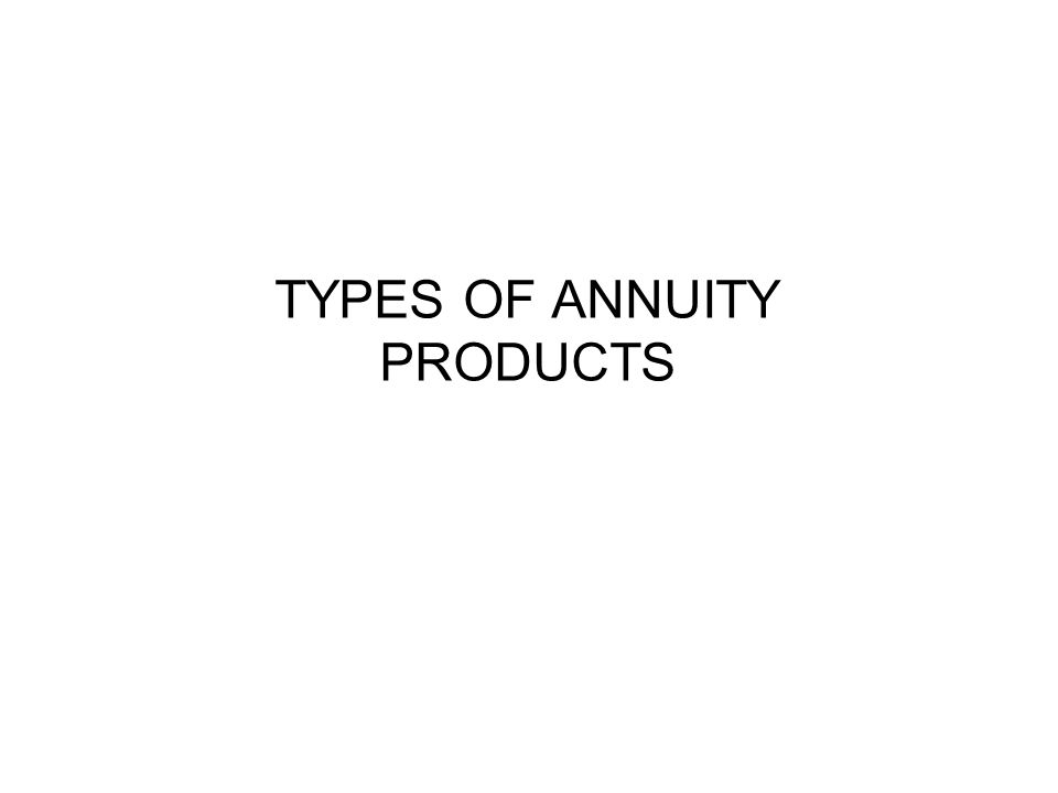 TYPES OF ANNUITY PRODUCTS