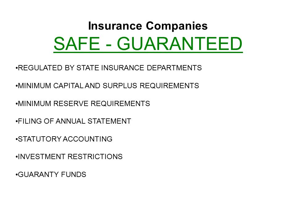 Insurance Companies SAFE - GUARANTEED REGULATED BY STATE INSURANCE DEPARTMENTS MINIMUM CAPITAL AND SURPLUS REQUIREMENTS MINIMUM RESERVE REQUIREMENTS FILING OF ANNUAL STATEMENT STATUTORY ACCOUNTING INVESTMENT RESTRICTIONS GUARANTY FUNDS