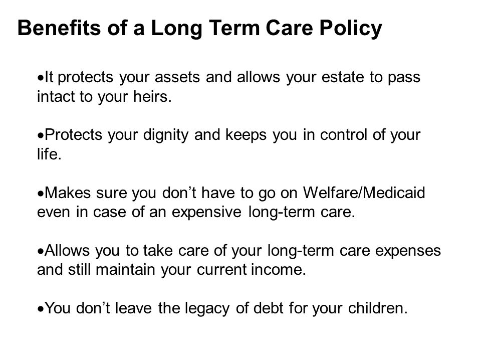 Benefits of a Long Term Care Policy  It protects your assets and allows your estate to pass intact to your heirs.