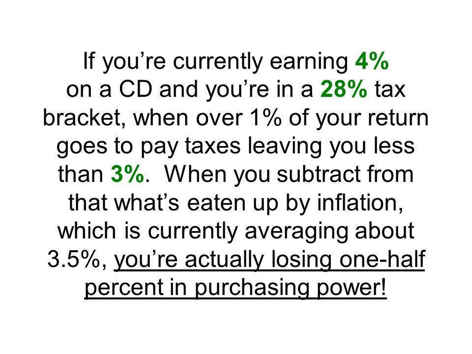 If you're currently earning 4% on a CD and you're in a 28% tax bracket, when over 1% of your return goes to pay taxes leaving you less than 3%.