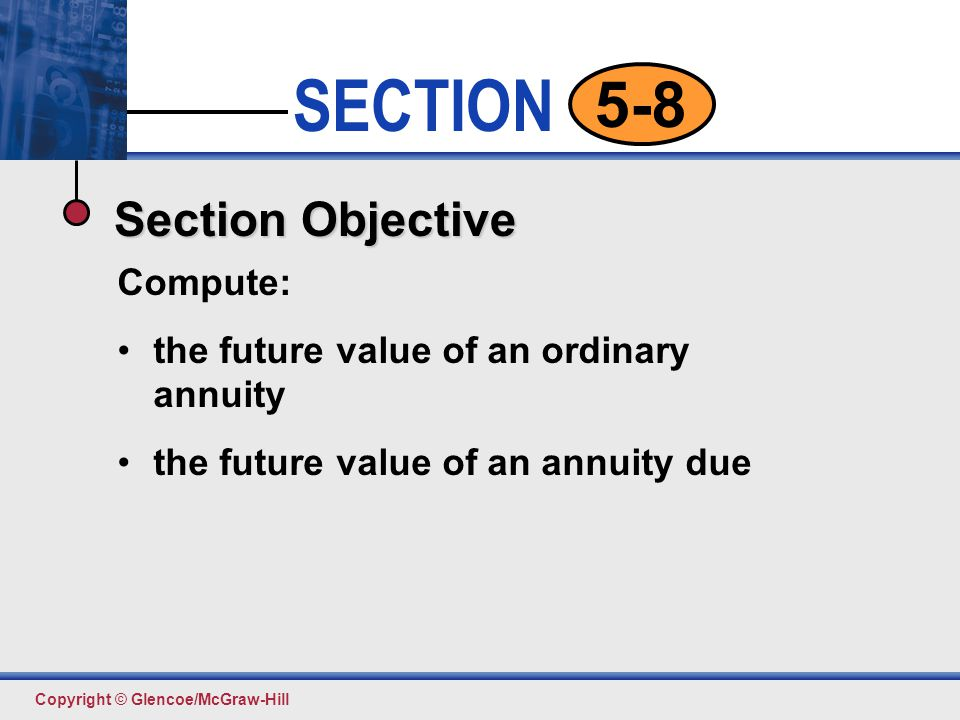 Click to edit Master text styles Second level Third level Fourth level Fifth level 13 SECTION Copyright © Glencoe/McGraw-Hill 5-8 Suppose Aiko Murakami (from Example 1) had made $500 deposits in an annuity due at the beginning of each quarter in an account earning 6 percent interest compounded quarterly.