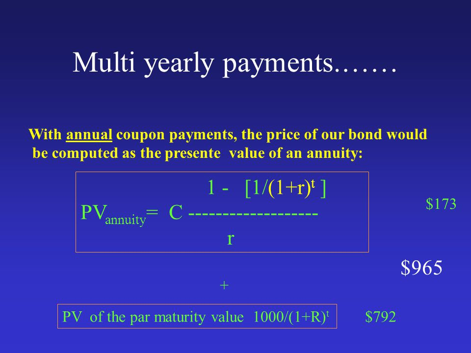 Multi yearly payments.…… With annual coupon payments, the price of our bond would be computed as the presente value of an annuity: + PV of the par maturity value 1000/(1+R) t $173 $792 $965 1 - [1/(1+r) t ] PV annuity = C ------------------- r