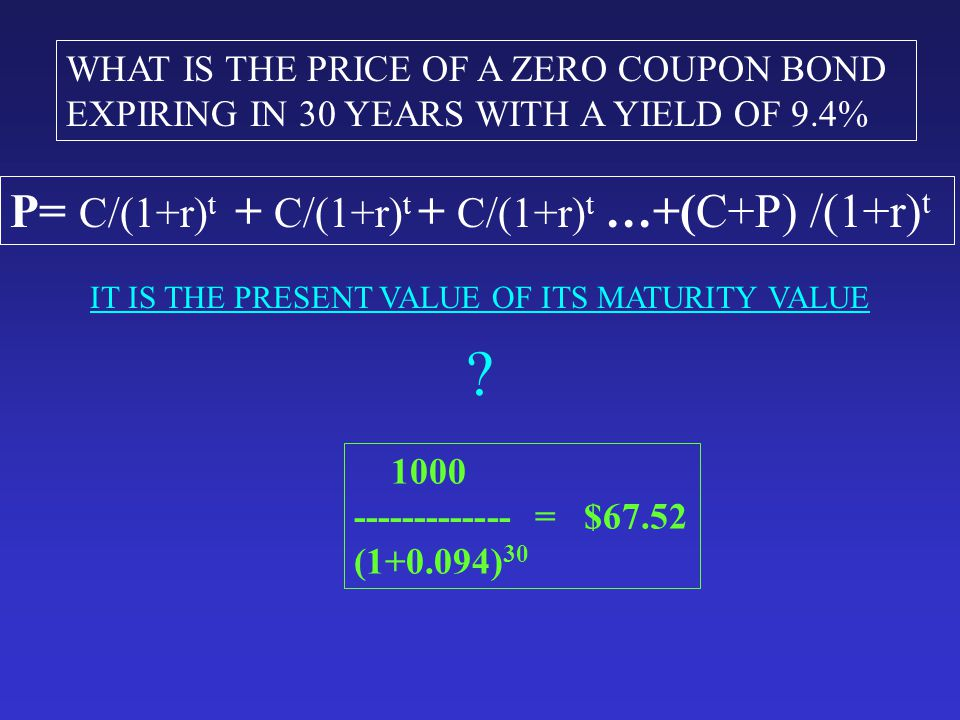WHAT IS THE PRICE OF A ZERO COUPON BOND EXPIRING IN 30 YEARS WITH A YIELD OF 9.4% IT IS THE PRESENT VALUE OF ITS MATURITY VALUE .