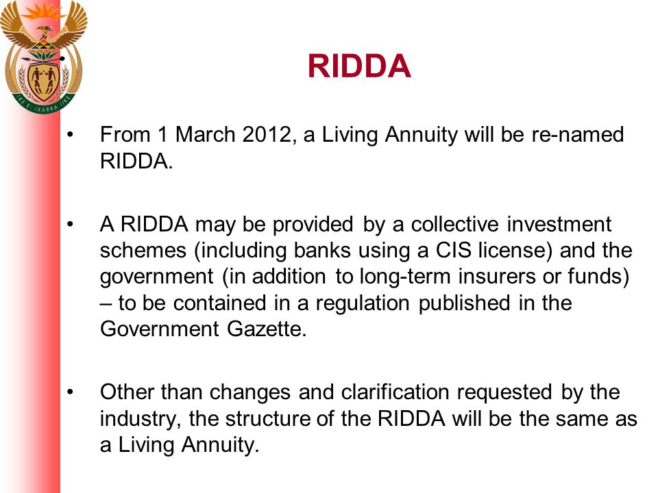From 1 March 2012, a Living Annuity will be re-named RIDDA. A RIDDA may be provided by a collective investment schemes (including banks using a CIS li