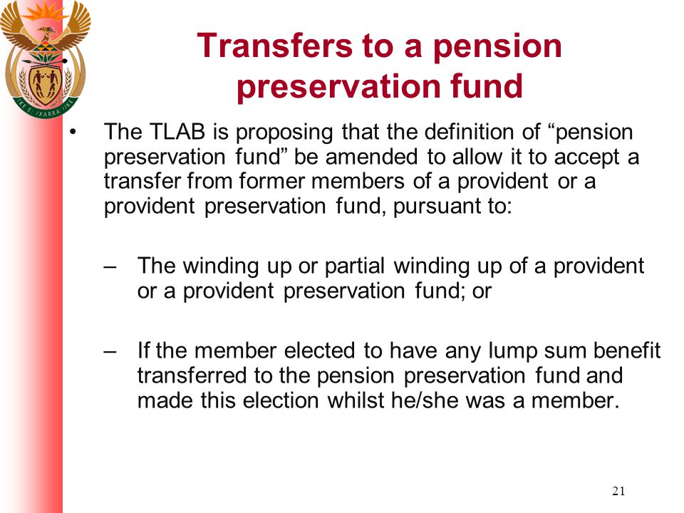 21 Transfers to a pension preservation fund The TLAB is proposing that the definition of pension preservation fund be amended to allow it to accept a transfer from former members of a provident or a provident preservation fund, pursuant to: – The winding up or partial winding up of a provident or a provident preservation fund; or – If the member elected to have any lump sum benefit transferred to the pension preservation fund and made this election whilst he/she was a member.