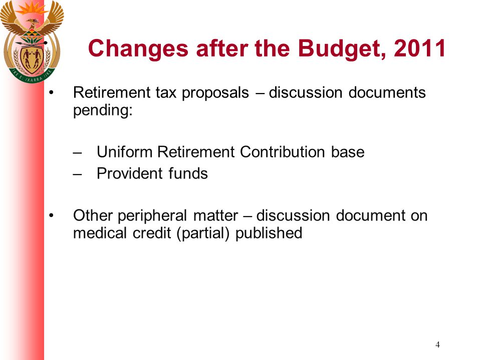 4 Changes after the Budget, 2011 Retirement tax proposals – discussion documents pending: – Uniform Retirement Contribution base – Provident funds Other peripheral matter – discussion document on medical credit (partial) published