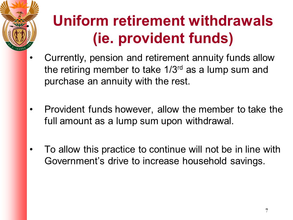 7 Currently, pension and retirement annuity funds allow the retiring member to take 1/3 rd as a lump sum and purchase an annuity with the rest. Provid