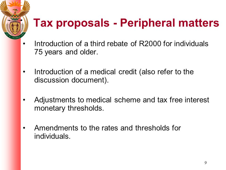 9 Tax proposals - Peripheral matters Introduction of a third rebate of R2000 for individuals 75 years and older. Introduction of a medical credit (als