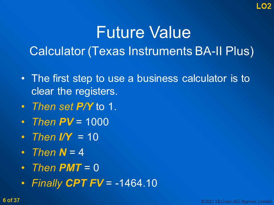 ©2012 McGraw-Hill Ryerson Limited 6 of 37 Calculator (Texas Instruments BA-II Plus) The first step to use a business calculator is to clear the registers.