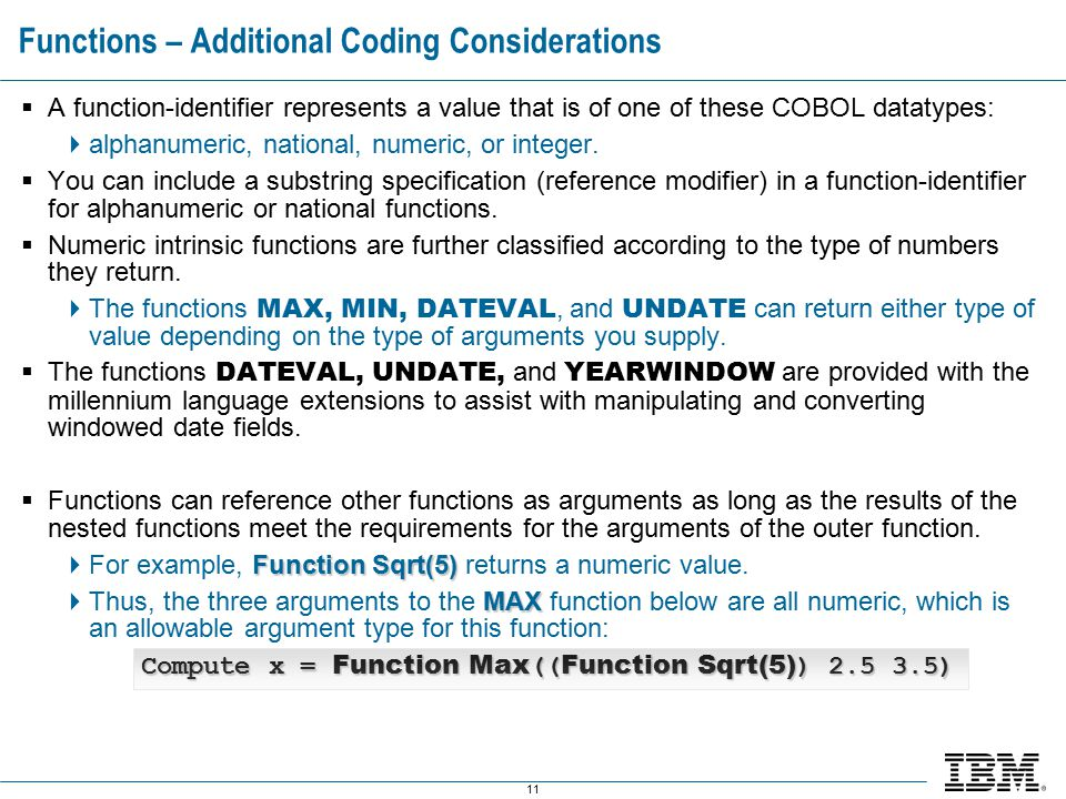 11 Functions – Additional Coding Considerations  A function-identifier represents a value that is of one of these COBOL datatypes:  alphanumeric, national, numeric, or integer.