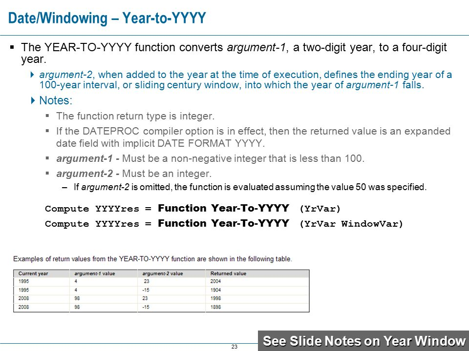 23 Date/Windowing – Year-to-YYYY  The YEAR-TO-YYYY function converts argument-1, a two-digit year, to a four-digit year.