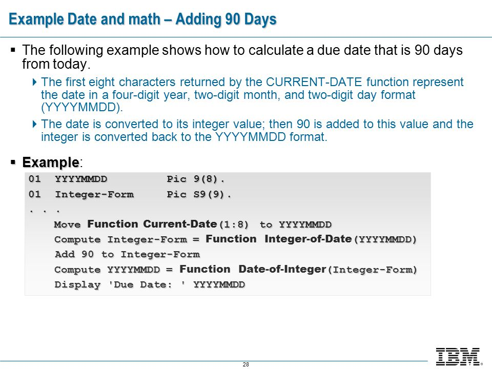 28 Example Date and math – Adding 90 Days  The following example shows how to calculate a due date that is 90 days from today.