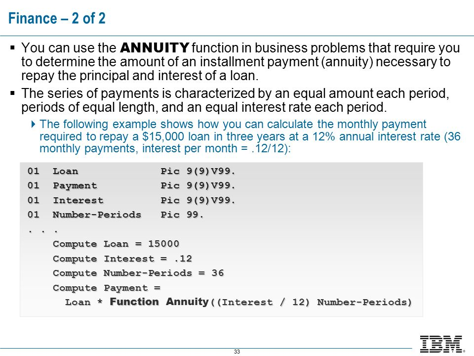 33 Finance – 2 of 2  You can use the ANNUITY function in business problems that require you to determine the amount of an installment payment (annuity) necessary to repay the principal and interest of a loan.