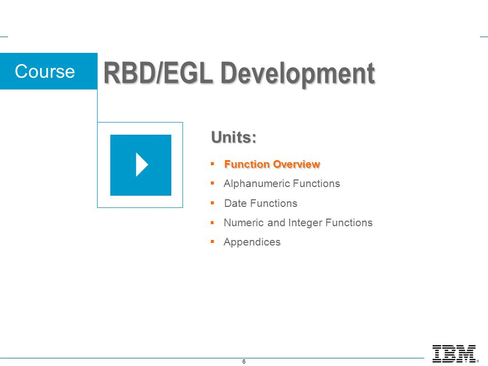 6 Course Function Overview  Function Overview  Alphanumeric Functions  Date Functions  Numeric and Integer Functions  Appendices Units: RBD/EGL Development