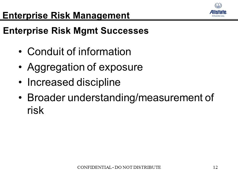 Enterprise Risk Management CONFIDENTIAL - DO NOT DISTRIBUTE12 Enterprise Risk Mgmt Successes Conduit of information Aggregation of exposure Increased discipline Broader understanding/measurement of risk