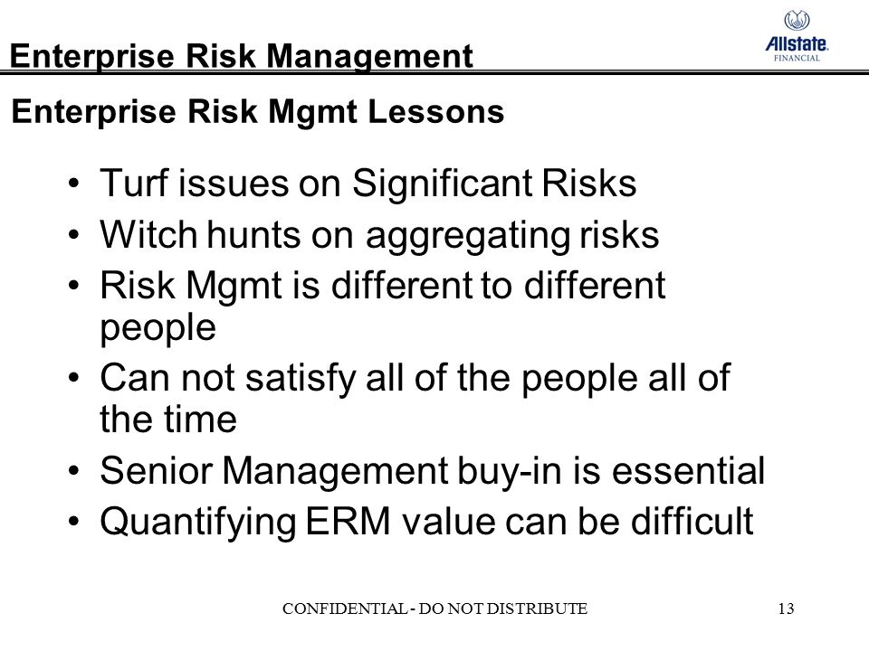 Enterprise Risk Management CONFIDENTIAL - DO NOT DISTRIBUTE13 Enterprise Risk Mgmt Lessons Turf issues on Significant Risks Witch hunts on aggregating risks Risk Mgmt is different to different people Can not satisfy all of the people all of the time Senior Management buy-in is essential Quantifying ERM value can be difficult