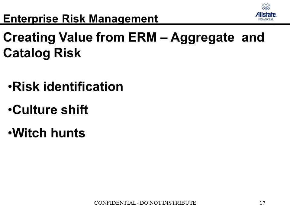 Enterprise Risk Management CONFIDENTIAL - DO NOT DISTRIBUTE17 Risk identification Culture shift Witch hunts Creating Value from ERM – Aggregate and Catalog Risk