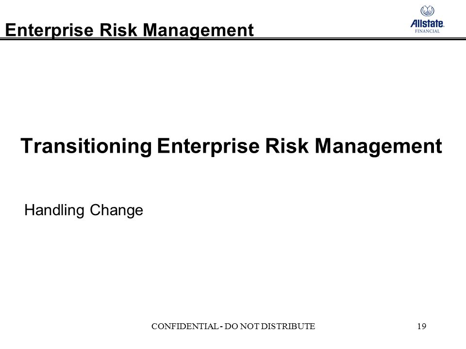 Enterprise Risk Management CONFIDENTIAL - DO NOT DISTRIBUTE19 Transitioning Enterprise Risk Management Handling Change