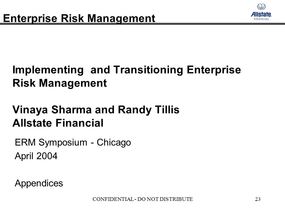 Enterprise Risk Management CONFIDENTIAL - DO NOT DISTRIBUTE23 Implementing and Transitioning Enterprise Risk Management Vinaya Sharma and Randy Tillis Allstate Financial ERM Symposium - Chicago April 2004 Appendices