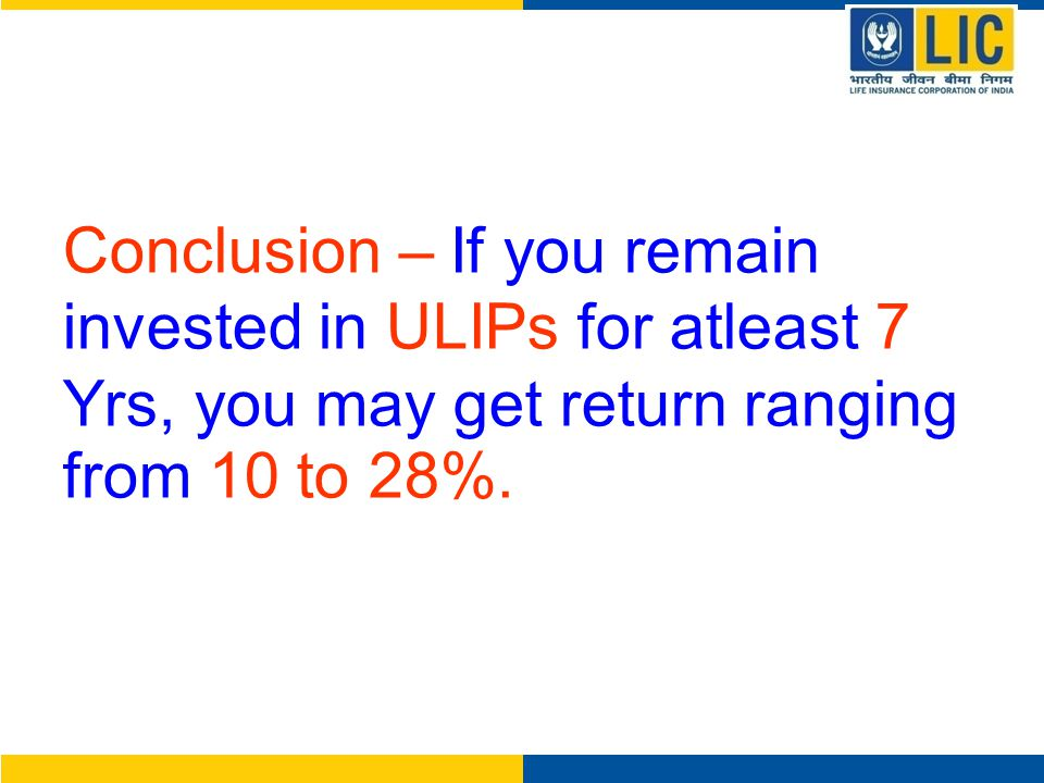 Conclusion – If you remain invested in ULIPs for atleast 7 Yrs, you may get return ranging from 10 to 28%.