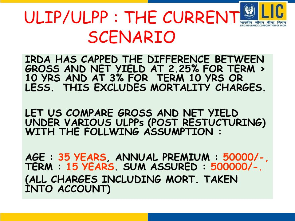 ULIP/ULPP : THE CURRENT SCENARIO IRDA HAS CAPPED THE DIFFERENCE BETWEEN GROSS AND NET YIELD AT 2.25% FOR TERM > 10 YRS AND AT 3% FOR TERM 10 YRS OR LESS.