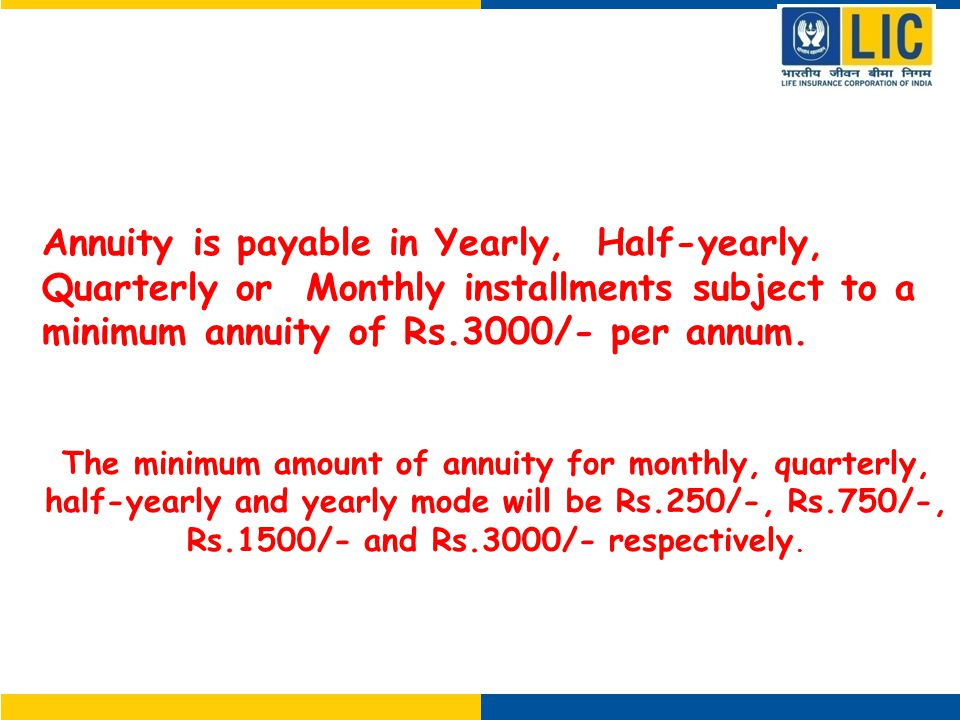 How is Annuity Payable Annuity is payable in Yearly, Half-yearly, Quarterly or Monthly installments subject to a minimum annuity of Rs.3000/- per annum.