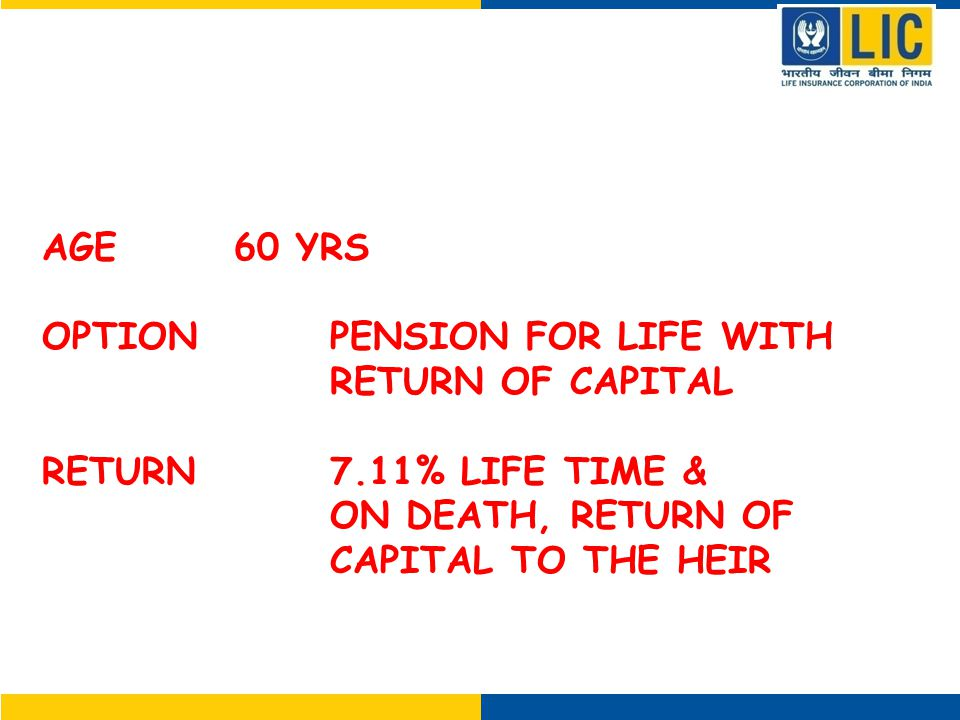 ATTRACTIVE GUARANTEED RETURN FOR LIFE TIME AGE 60 YRS OPTIONPENSION FOR LIFE WITH RETURN OF CAPITAL RETURN7.11% LIFE TIME & ON DEATH, RETURN OF CAPITAL TO THE HEIR (9.35% WITHOUT RETURN OF CAPITAL)