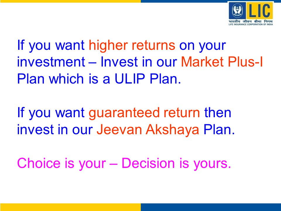 If you want higher returns on your investment – Invest in our Market Plus-I Plan which is a ULIP Plan.