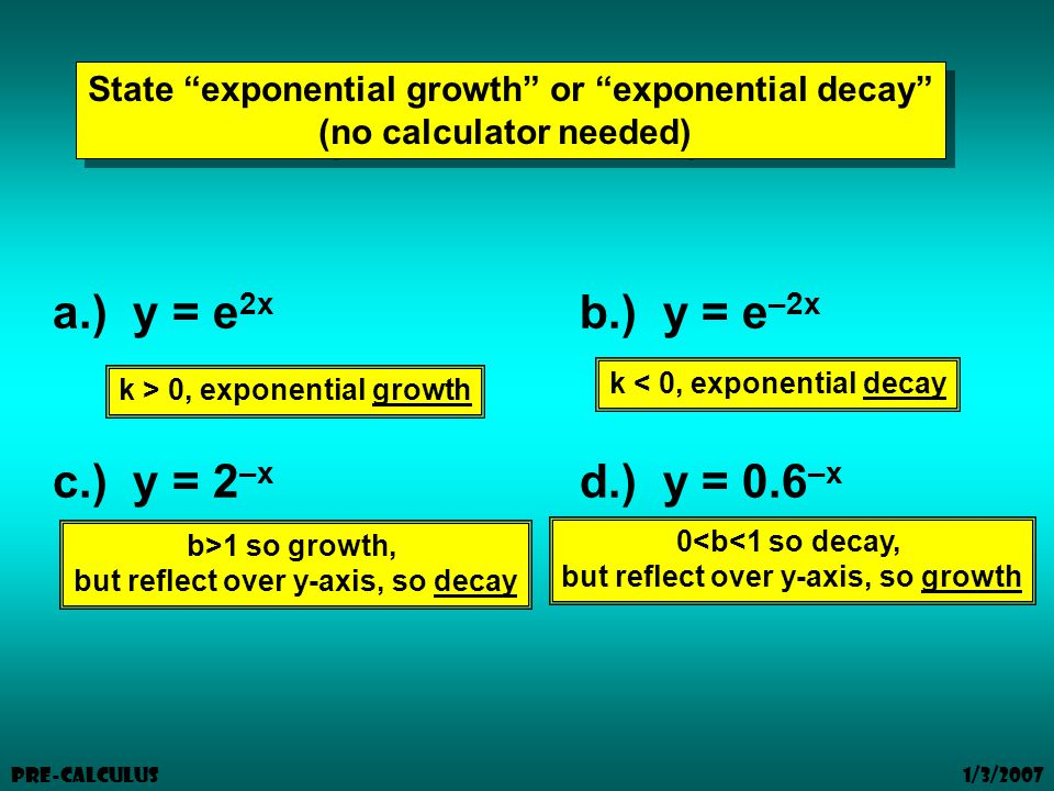 1/3/2007 Pre-Calculus State exponential growth or exponential decay (no calculator needed) State exponential growth or exponential decay (no calculator needed) a.) y = e 2x b.) y = e –2x c.) y = 2 –x d.) y = 0.6 –x k > 0, exponential growth k < 0, exponential decay b>1 so growth, but reflect over y-axis, so decay 0<b<1 so decay, but reflect over y-axis, so growth